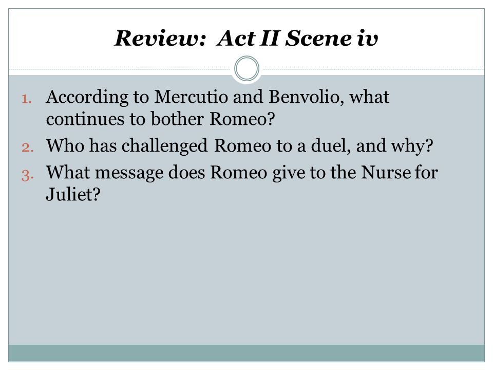 Review: Act II Scene iv 1. According to Mercutio and Benvolio, what continues to bother Romeo.