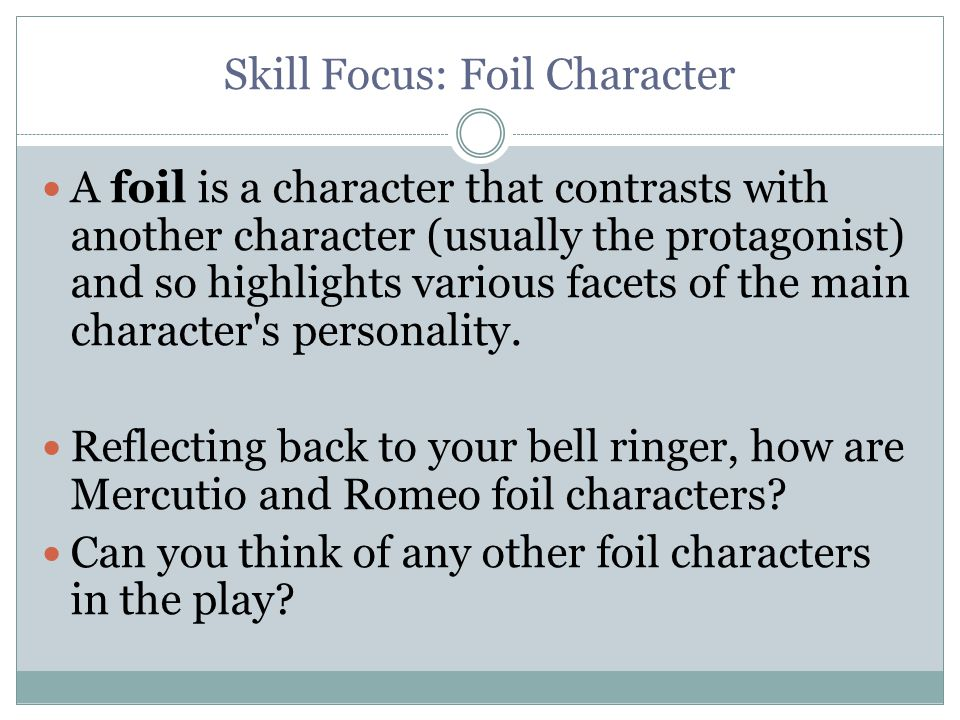 Skill Focus: Foil Character A foil is a character that contrasts with another character (usually the protagonist) and so highlights various facets of the main character s personality.