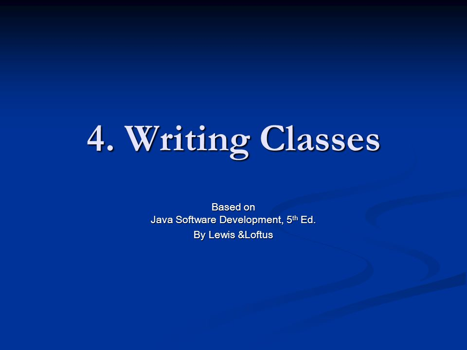 4. Writing Classes Based on Java Software Development, 5 th Ed. By Lewis &Loftus