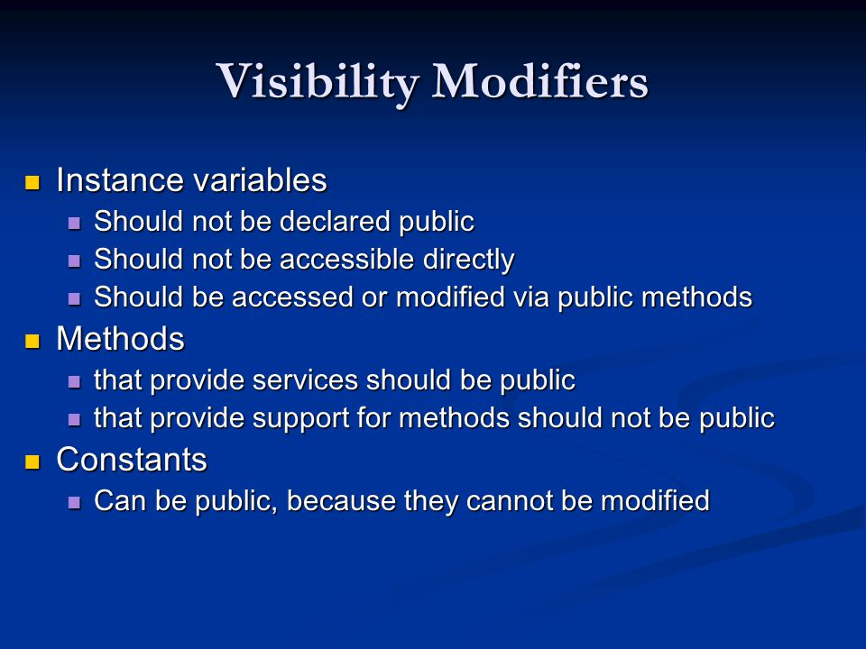 Visibility Modifiers Instance variables Instance variables Should not be declared public Should not be declared public Should not be accessible directly Should not be accessible directly Should be accessed or modified via public methods Should be accessed or modified via public methods Methods Methods that provide services should be public that provide services should be public that provide support for methods should not be public that provide support for methods should not be public Constants Constants Can be public, because they cannot be modified Can be public, because they cannot be modified