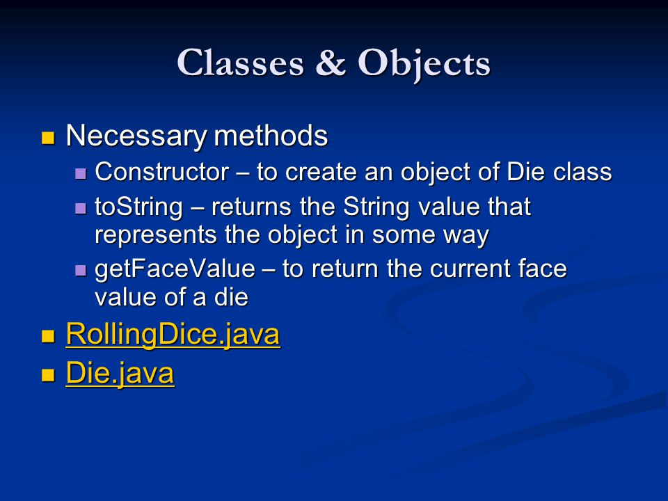 Classes & Objects Necessary methods Necessary methods Constructor – to create an object of Die class Constructor – to create an object of Die class toString – returns the String value that represents the object in some way toString – returns the String value that represents the object in some way getFaceValue – to return the current face value of a die getFaceValue – to return the current face value of a die RollingDice.java RollingDice.java RollingDice.java Die.java Die.java Die.java