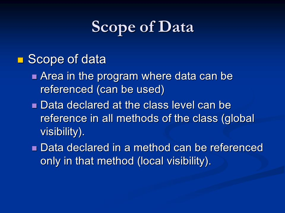 Scope of Data Scope of data Scope of data Area in the program where data can be referenced (can be used) Area in the program where data can be referenced (can be used) Data declared at the class level can be reference in all methods of the class (global visibility).
