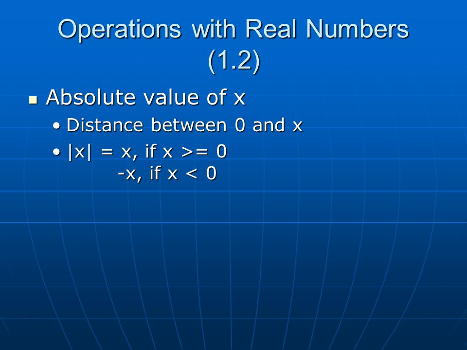 Operations with Real Numbers (1.2) Absolute value of x Absolute value of x Distance between 0 and xDistance between 0 and x |x| = x, if x >= 0 -x, if x = 0 -x, if x < 0