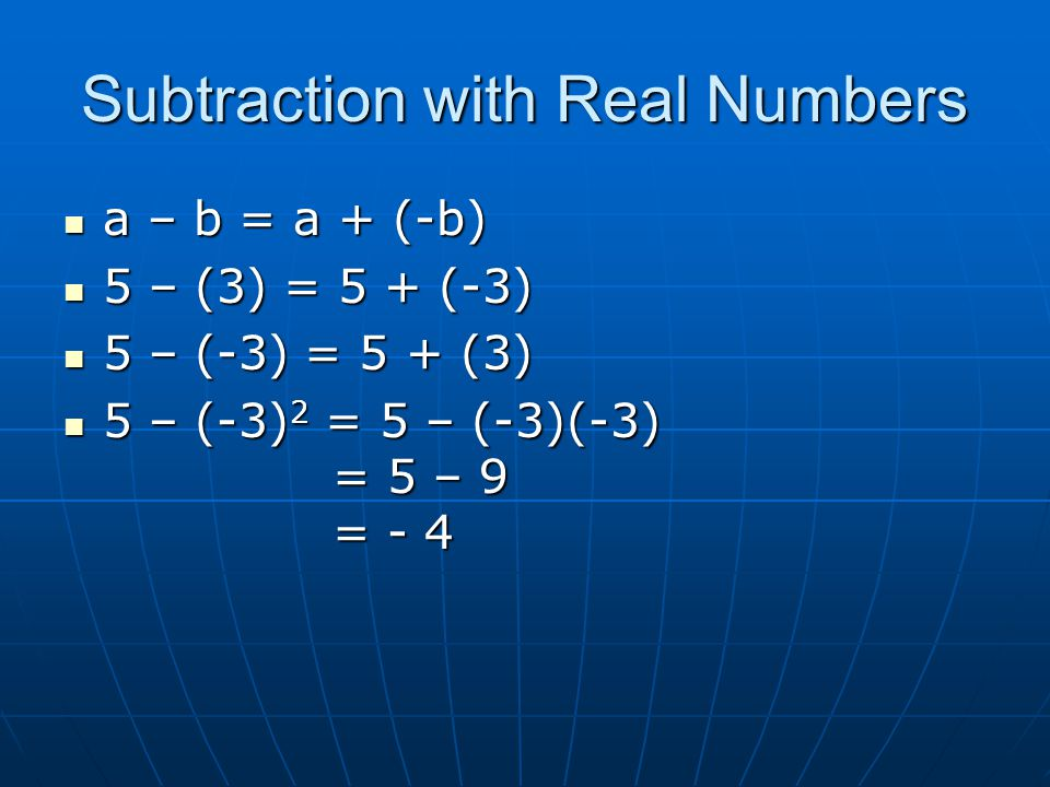 Subtraction with Real Numbers a – b = a + (-b) a – b = a + (-b) 5 – (3) = 5 + (-3) 5 – (3) = 5 + (-3) 5 – (-3) = 5 + (3) 5 – (-3) = 5 + (3) 5 – (-3) 2 = 5 – (-3)(-3) = 5 – 9 = - 4 5 – (-3) 2 = 5 – (-3)(-3) = 5 – 9 = - 4