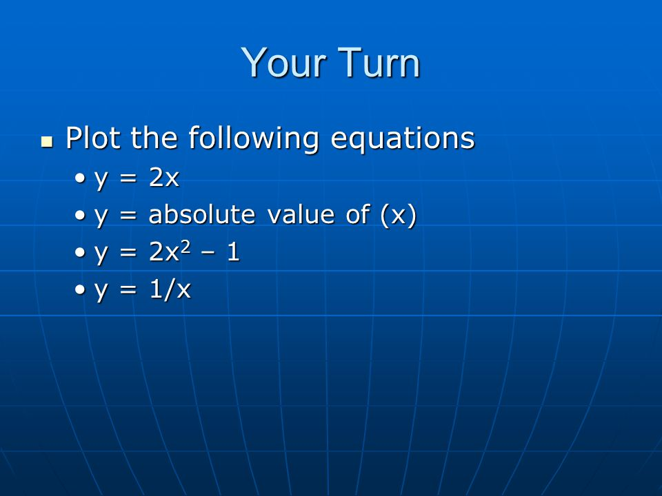 Your Turn Plot the following equations Plot the following equations y = 2xy = 2x y = absolute value of (x)y = absolute value of (x) y = 2x 2 – 1y = 2x 2 – 1 y = 1/xy = 1/x