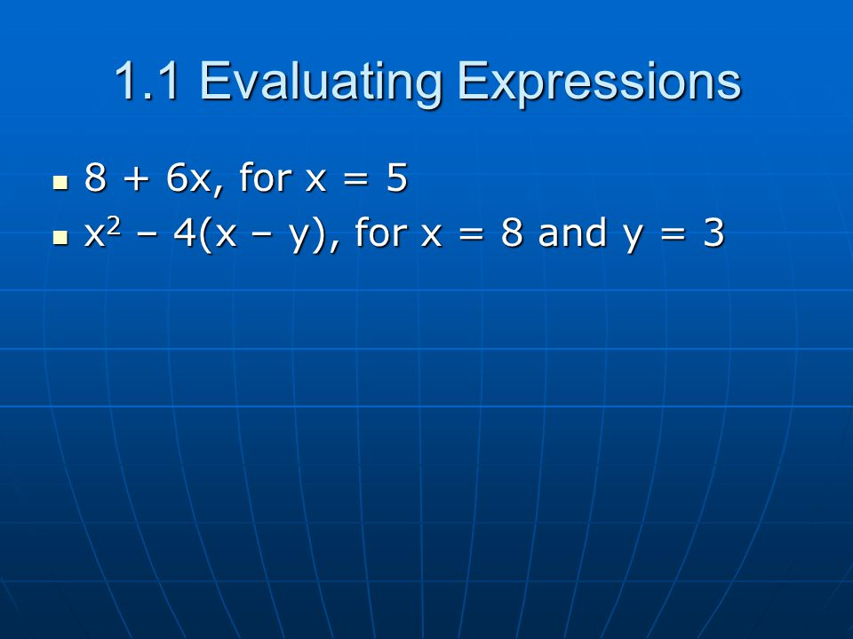 1.1 Evaluating Expressions 8 + 6x, for x = 5 8 + 6x, for x = 5 x 2 – 4(x – y), for x = 8 and y = 3 x 2 – 4(x – y), for x = 8 and y = 3