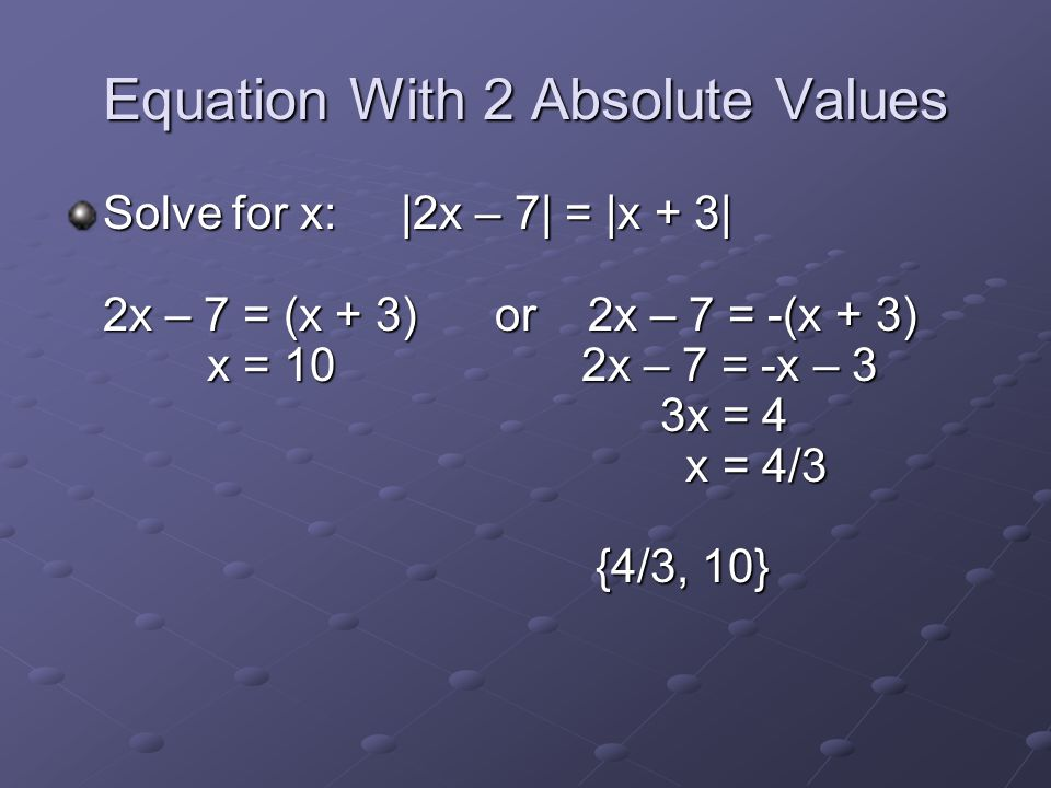 Equation With 2 Absolute Values Solve for x: |2x – 7| = |x + 3| 2x – 7 = (x + 3) or 2x – 7 = -(x + 3) x = 10 2x – 7 = -x – 3 3x = 4 x = 4/3 {4/3, 10}