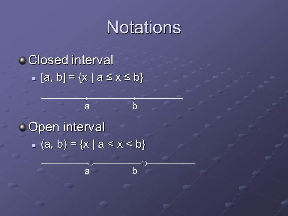 Notations Closed interval [a, b] = {x | a ≤ x ≤ b} [a, b] = {x | a ≤ x ≤ b} Open interval (a, b) = {x | a < x < b} (a, b) = {x | a < x < b} ab ab