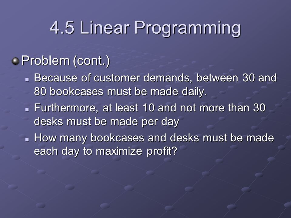 4.5 Linear Programming Problem (cont.) Because of customer demands, between 30 and 80 bookcases must be made daily.