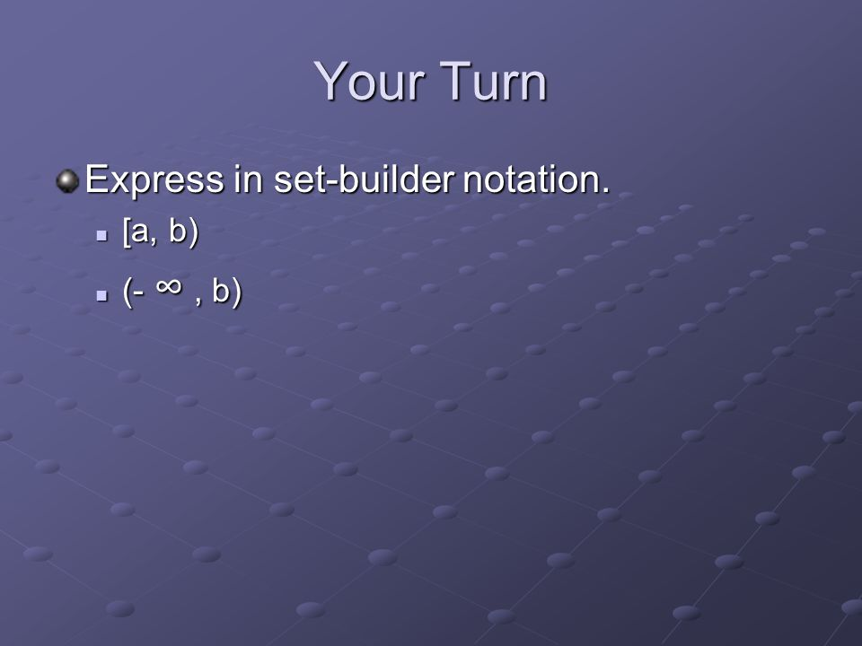 Your Turn Express in set-builder notation. [a, b) [a, b) (- ∞, b) (- ∞, b)