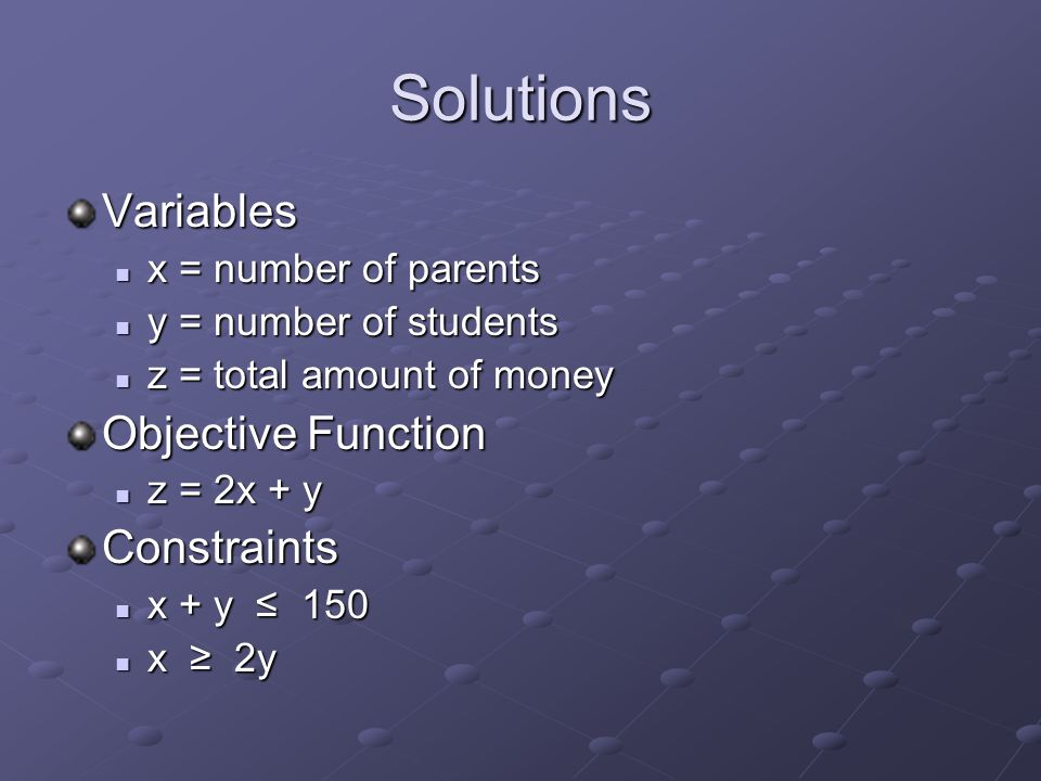 Solutions Variables x = number of parents x = number of parents y = number of students y = number of students z = total amount of money z = total amount of money Objective Function z = 2x + y z = 2x + yConstraints x + y ≤ 150 x + y ≤ 150 x ≥ 2y x ≥ 2y