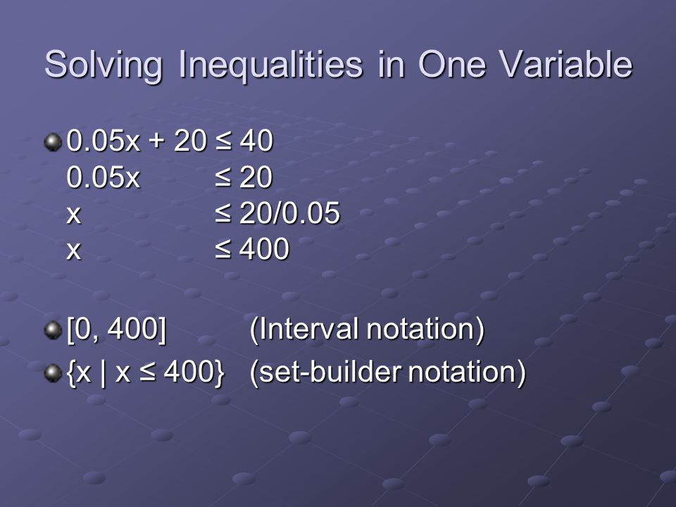 Solving Inequalities in One Variable 0.05x + 20 ≤ 40 0.05x ≤ 20 x ≤ 20/0.05 x ≤ 400 [0, 400] (Interval notation) {x | x ≤ 400} (set-builder notation)