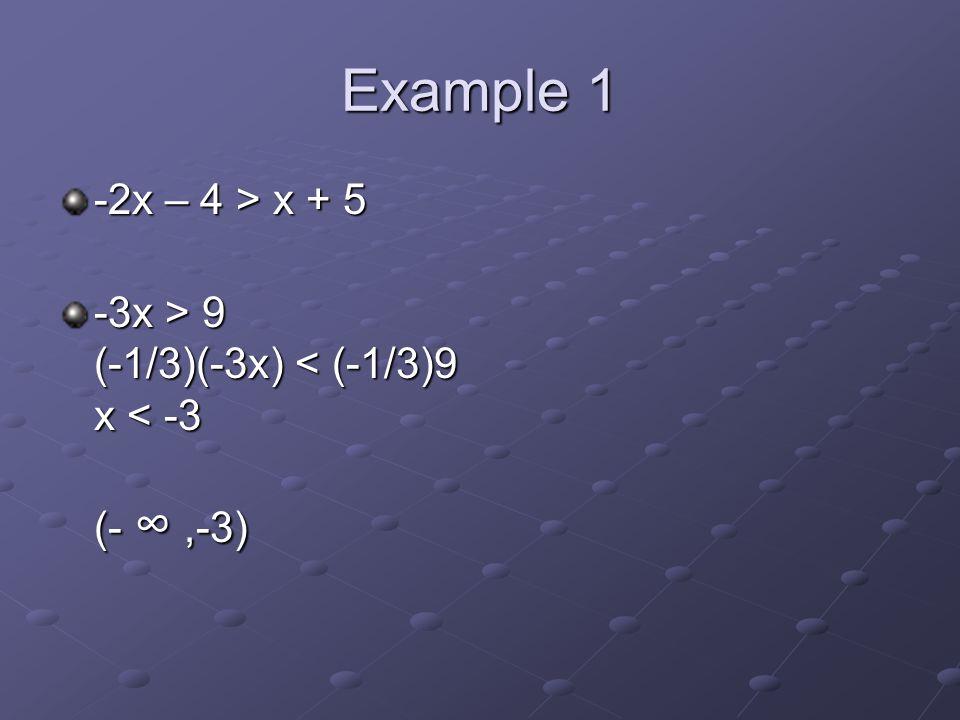 Example 1 -2x – 4 > x + 5 -3x > 9 (-1/3)(-3x) 9 (-1/3)(-3x) < (-1/3)9 x < -3 (- ∞,-3)