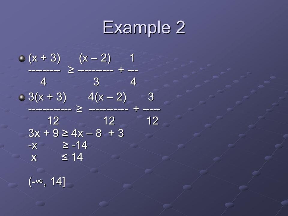 Example 2 (x + 3) (x – 2) 1 --------- ≥ ---------- + --- 4 3 4 3(x + 3) 4(x – 2) 3 ------------ ≥ ----------- + ----- 12 12 12 3x + 9 ≥ 4x – 8 + 3 -x ≥ -14 x ≤ 14 (-∞, 14]