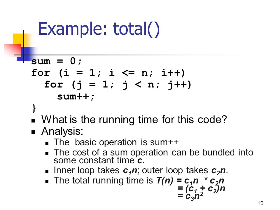 10 Example: total() sum = 0; for (i = 1; i <= n; i++) for (j = 1; j < n; j++) sum++; } What is the running time for this code? Analysis: The basic ope