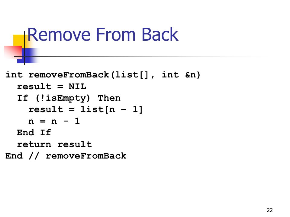 Remove From Back 22 int removeFromBack(list[], int &n) result = NIL If (!isEmpty) Then result = list[n – 1] n = n - 1 End If return result End // remo