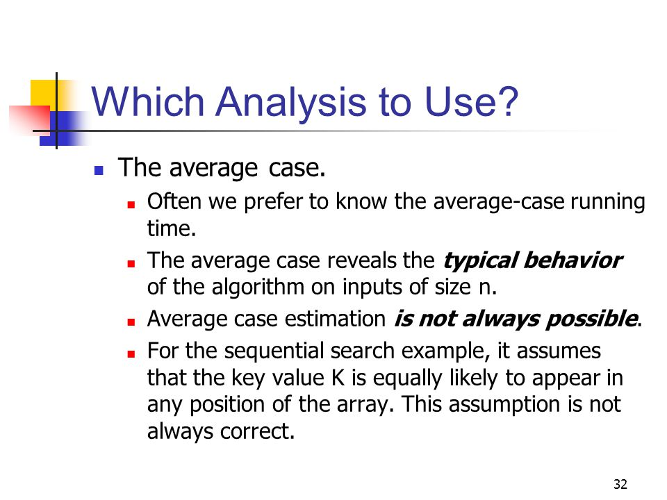 32 Which Analysis to Use? The average case. Often we prefer to know the average-case running time. The average case reveals the typical behavior of th