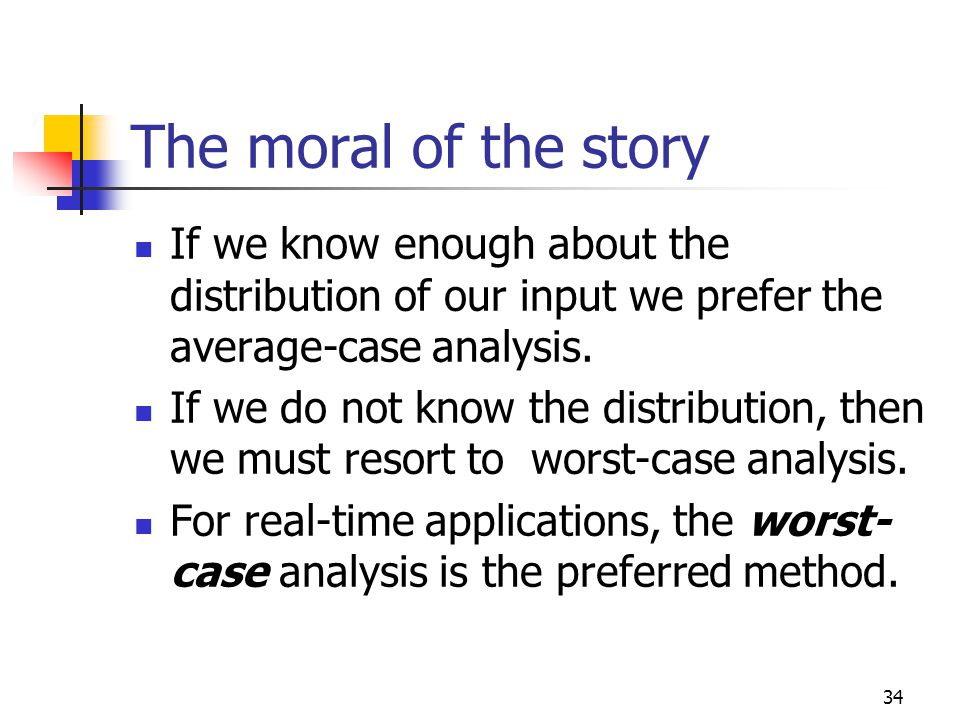 34 The moral of the story If we know enough about the distribution of our input we prefer the average-case analysis. If we do not know the distributio
