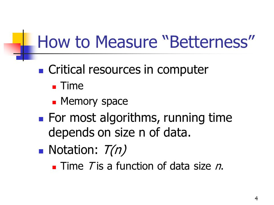 """4 How to Measure """"Betterness"""" Critical resources in computer Time Memory space For most algorithms, running time depends on size n of data. Notation:"""