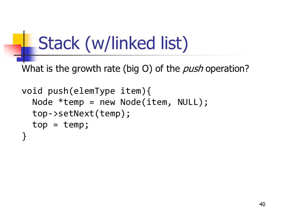 Stack (w/linked list) 40 What is the growth rate (big O) of the push operation? void push(elemType item){ Node *temp = new Node(item, NULL); top->setN