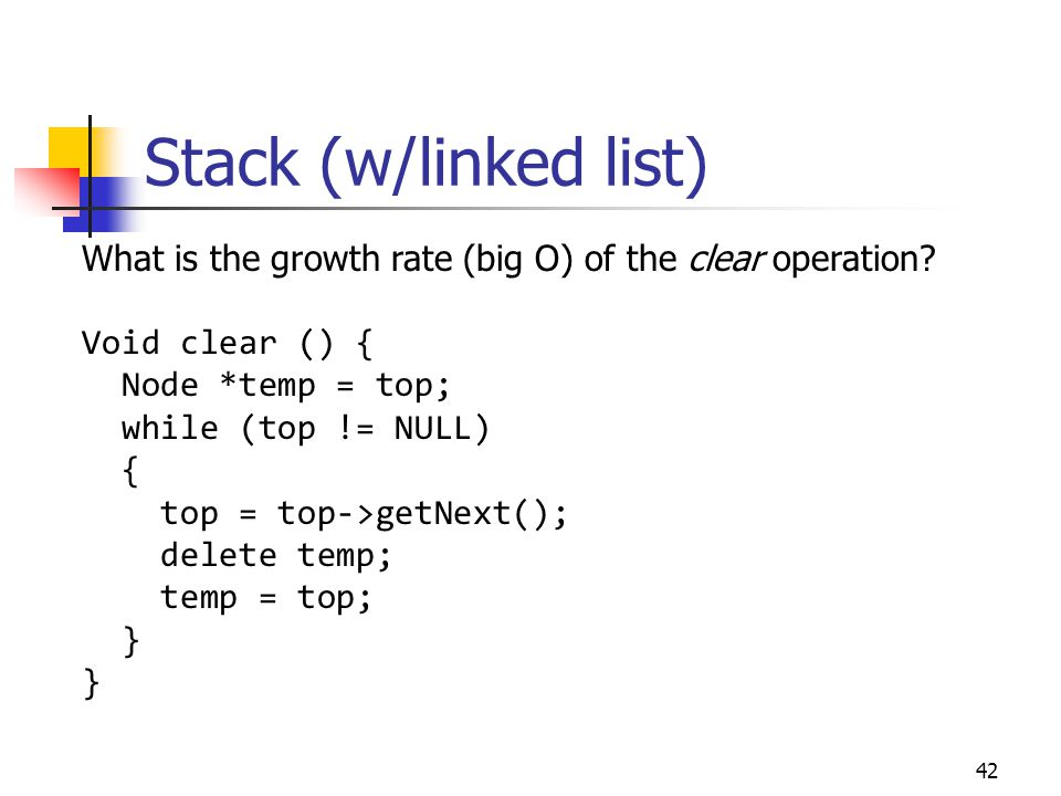 Stack (w/linked list) 42 What is the growth rate (big O) of the clear operation? Void clear () { Node *temp = top; while (top != NULL) { top = top->ge