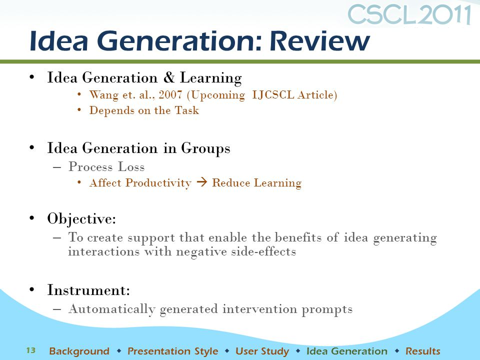 Idea Generation: Review Idea Generation & Learning Wang et. al., 2007 (Upcoming IJCSCL Article) Depends on the Task Idea Generation in Groups – Proces