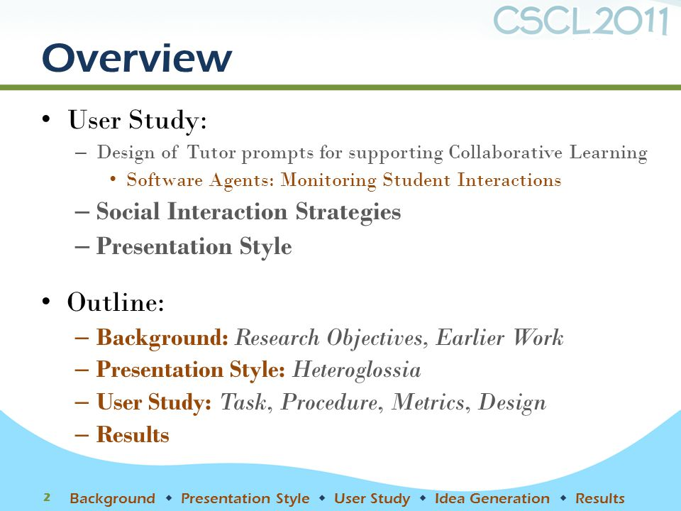 Overview User Study: – Design of Tutor prompts for supporting Collaborative Learning Software Agents: Monitoring Student Interactions – Social Interaction Strategies – Presentation Style Outline: – Background: Research Objectives, Earlier Work – Presentation Style: Heteroglossia – User Study: Task, Procedure, Metrics, Design – Results 2 Background  Presentation Style  User Study  Idea Generation  Results