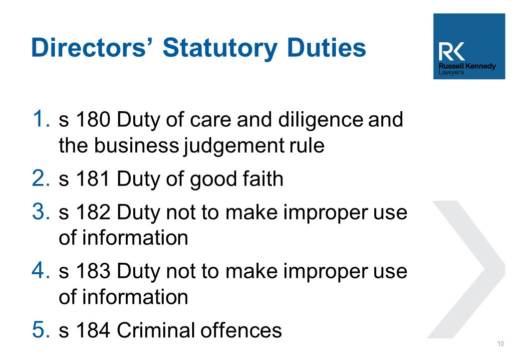 1. s 180 Duty of care and diligence and the business judgement rule 2. s 181 Duty of good faith 3. s 182 Duty not to make improper use of information
