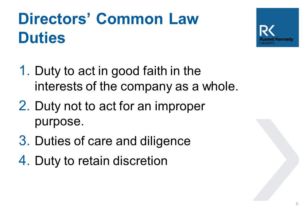 1. Duty to act in good faith in the interests of the company as a whole. 2. Duty not to act for an improper purpose. 3. Duties of care and diligence 4