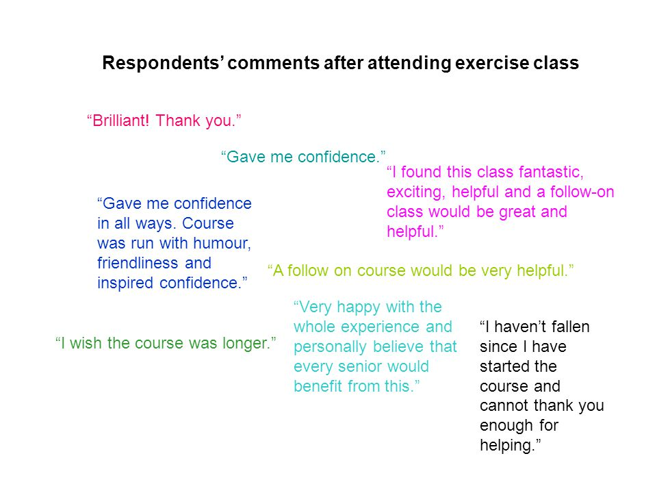 A follow on course would be very helpful. Respondents' comments after attending exercise class Brilliant.