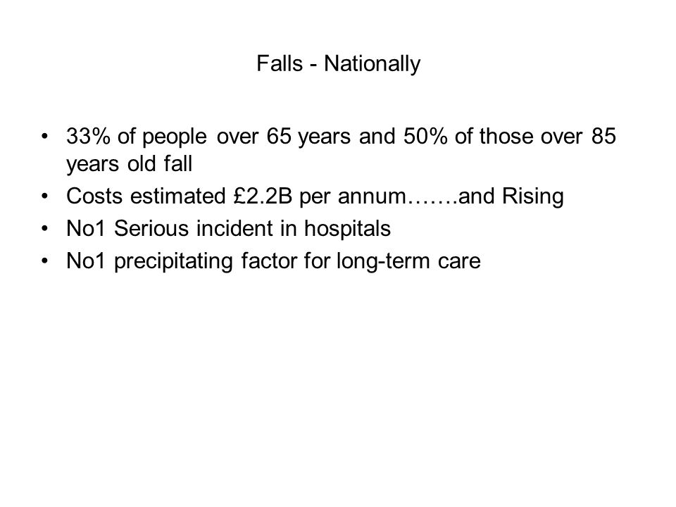 Falls - Nationally 33% of people over 65 years and 50% of those over 85 years old fall Costs estimated £2.2B per annum…….and Rising No1 Serious incident in hospitals No1 precipitating factor for long-term care
