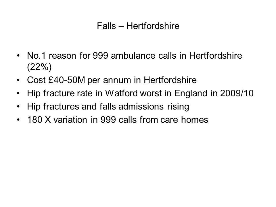 Falls – Hertfordshire No.1 reason for 999 ambulance calls in Hertfordshire (22%) Cost £40-50M per annum in Hertfordshire Hip fracture rate in Watford worst in England in 2009/10 Hip fractures and falls admissions rising 180 X variation in 999 calls from care homes