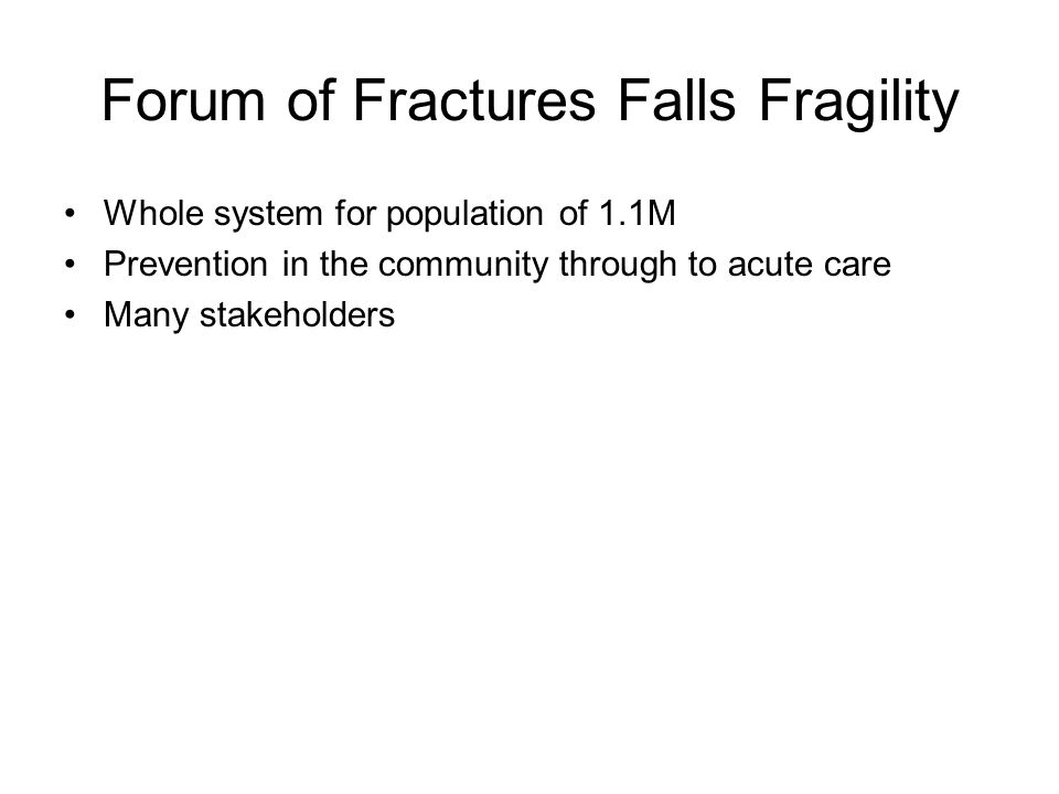 Forum of Fractures Falls Fragility Whole system for population of 1.1M Prevention in the community through to acute care Many stakeholders