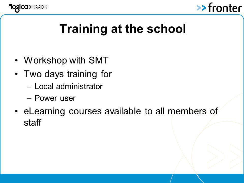 Training at the school Workshop with SMT Two days training for –Local administrator –Power user eLearning courses available to all members of staff
