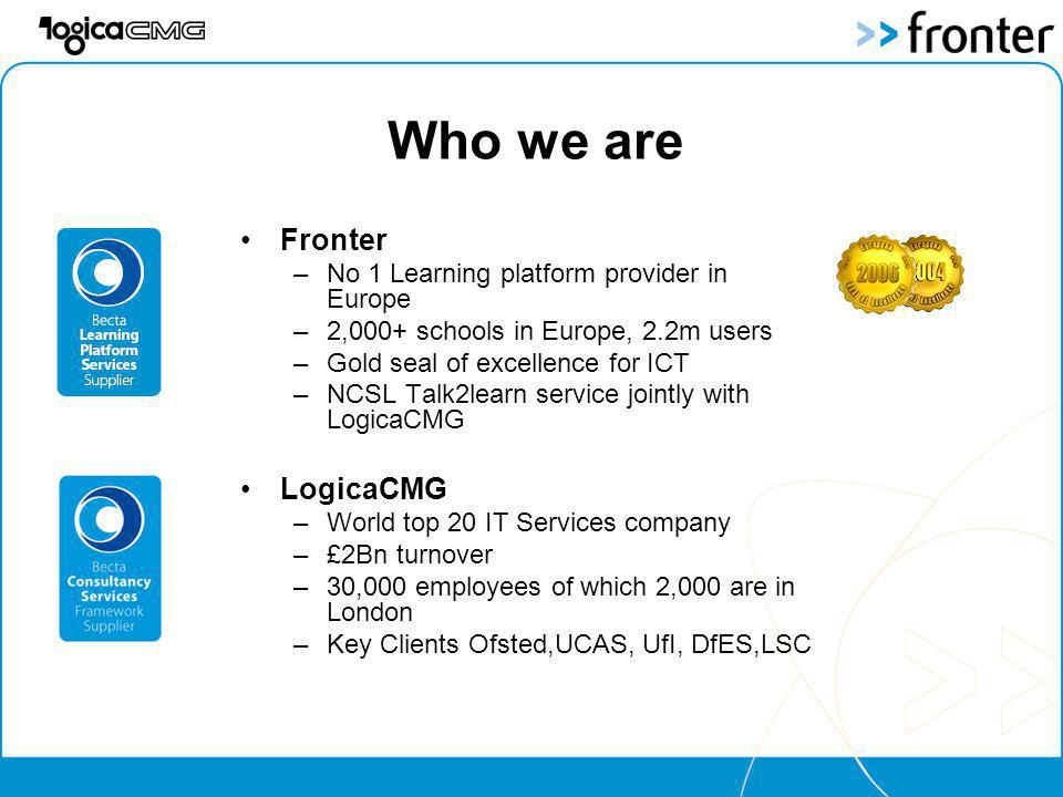 Who we are Fronter –No 1 Learning platform provider in Europe –2,000+ schools in Europe, 2.2m users –Gold seal of excellence for ICT –NCSL Talk2learn service jointly with LogicaCMG LogicaCMG –World top 20 IT Services company –£2Bn turnover –30,000 employees of which 2,000 are in London –Key Clients Ofsted,UCAS, UfI, DfES,LSC