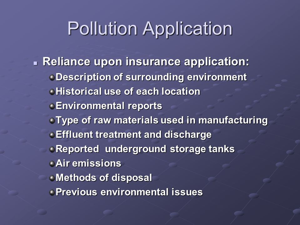 Pollution Application Reliance upon insurance application: Reliance upon insurance application: Description of surrounding environment Historical use of each location Environmental reports Type of raw materials used in manufacturing Effluent treatment and discharge Reported underground storage tanks Air emissions Methods of disposal Previous environmental issues
