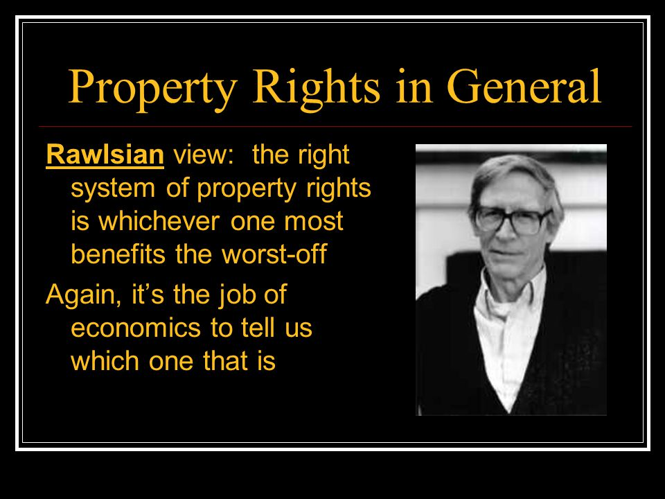 Property Rights in General Rawlsian view: the right system of property rights is whichever one most benefits the worst-off Again, it's the job of econ