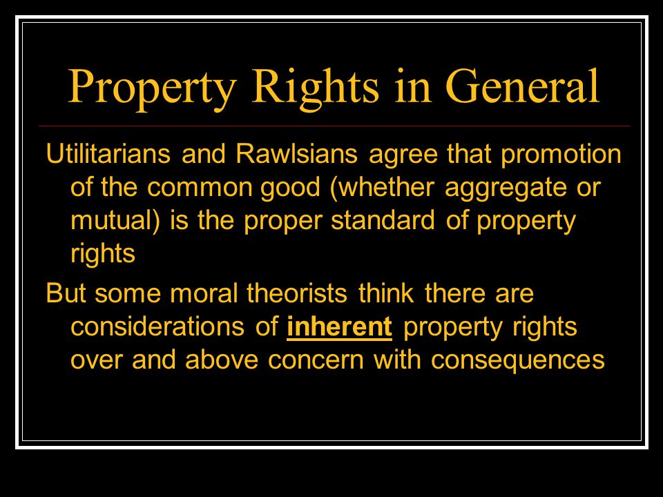 Property Rights in General Utilitarians and Rawlsians agree that promotion of the common good (whether aggregate or mutual) is the proper standard of