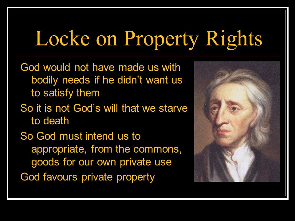 Locke on Property Rights God would not have made us with bodily needs if he didn't want us to satisfy them So it is not God's will that we starve to d