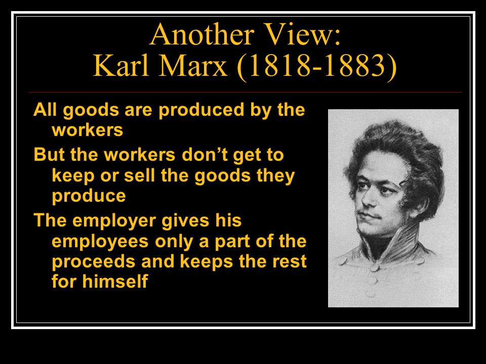 Another View: Karl Marx (1818-1883) All goods are produced by the workers But the workers don't get to keep or sell the goods they produce The employe