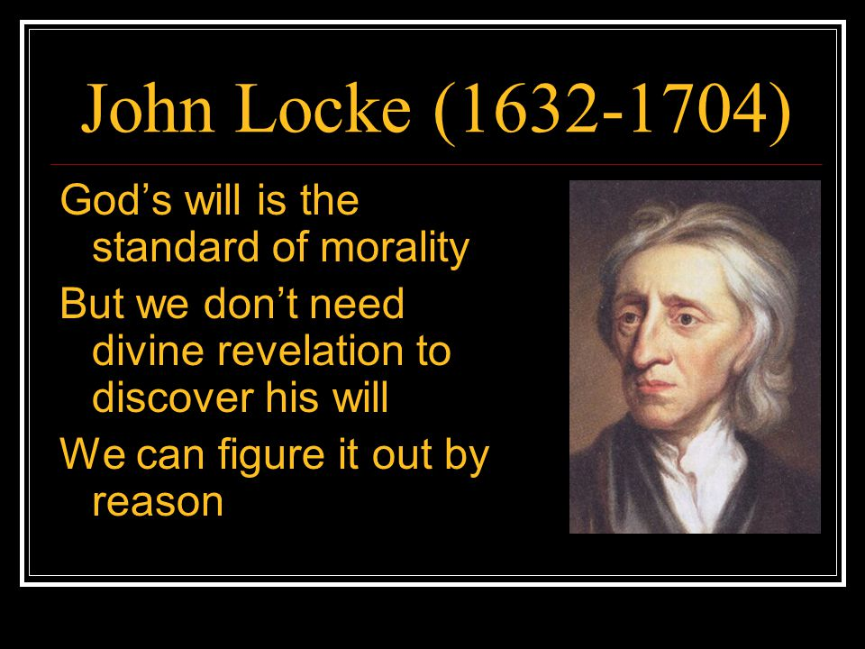John Locke (1632-1704) Specifically, we can infer God's purposes for human beings from the way he made us Since God made us essentially rational and social beings, he must intend us to live lives centered around reason and sociability