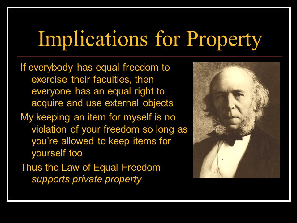 Implications for Property If everybody has equal freedom to exercise their faculties, then everyone has an equal right to acquire and use external obj