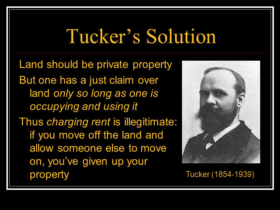 Tucker's Solution Land should be private property But one has a just claim over land only so long as one is occupying and using it Thus charging rent