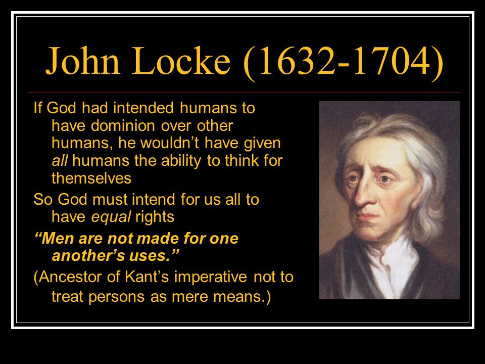 John Locke (1632-1704) If God had intended humans to have dominion over other humans, he wouldn't have given all humans the ability to think for thems