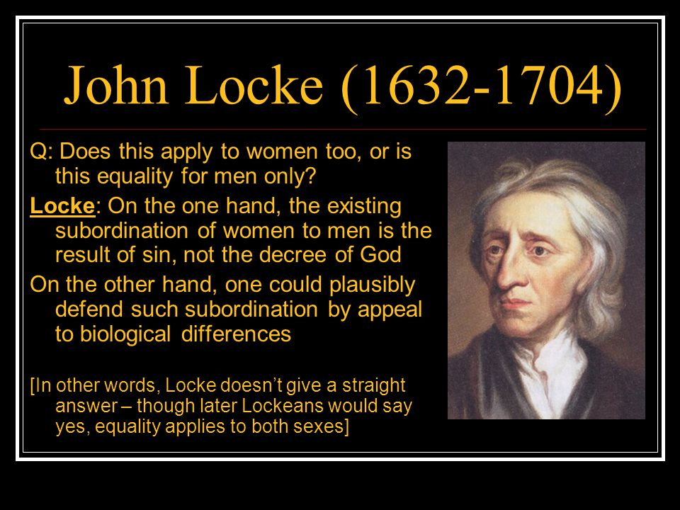 John Locke (1632-1704) Q: Does this apply to women too, or is this equality for men only? Locke: On the one hand, the existing subordination of women
