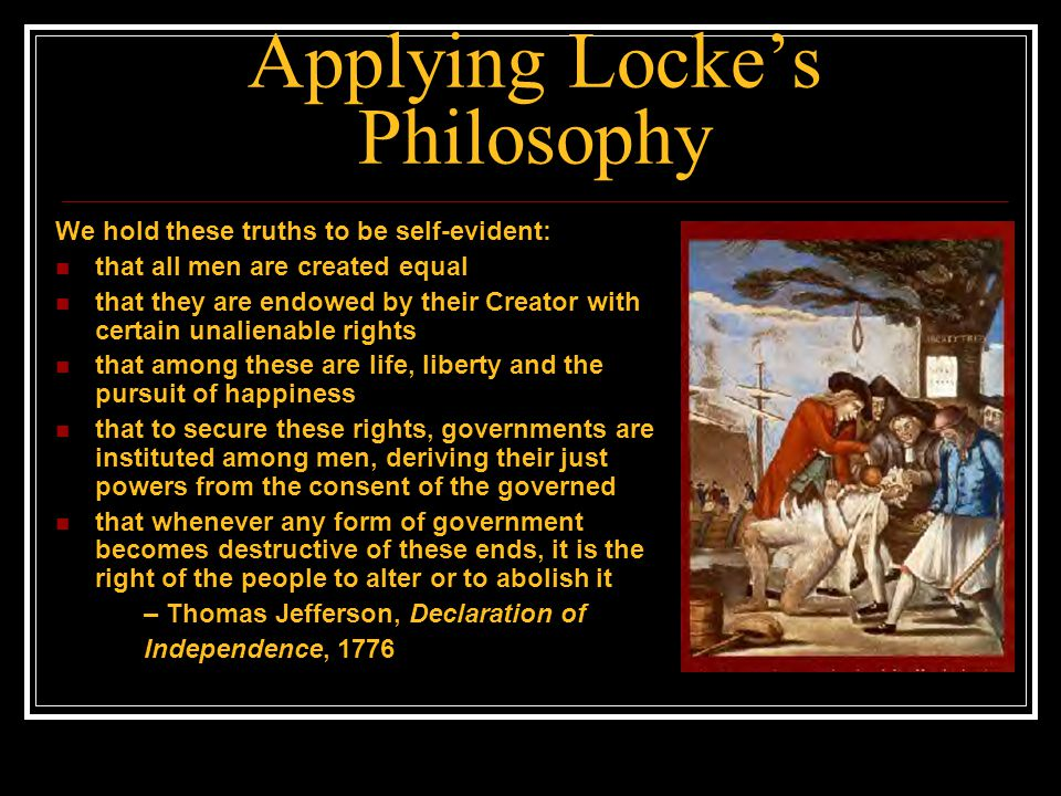 Applying Locke's Philosophy We hold these truths to be self-evident: that all men are created equal that they are endowed by their Creator with certai