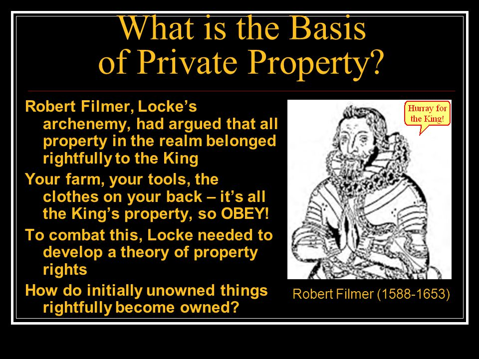 What is the Basis of Private Property? Robert Filmer, Locke's archenemy, had argued that all property in the realm belonged rightfully to the King You
