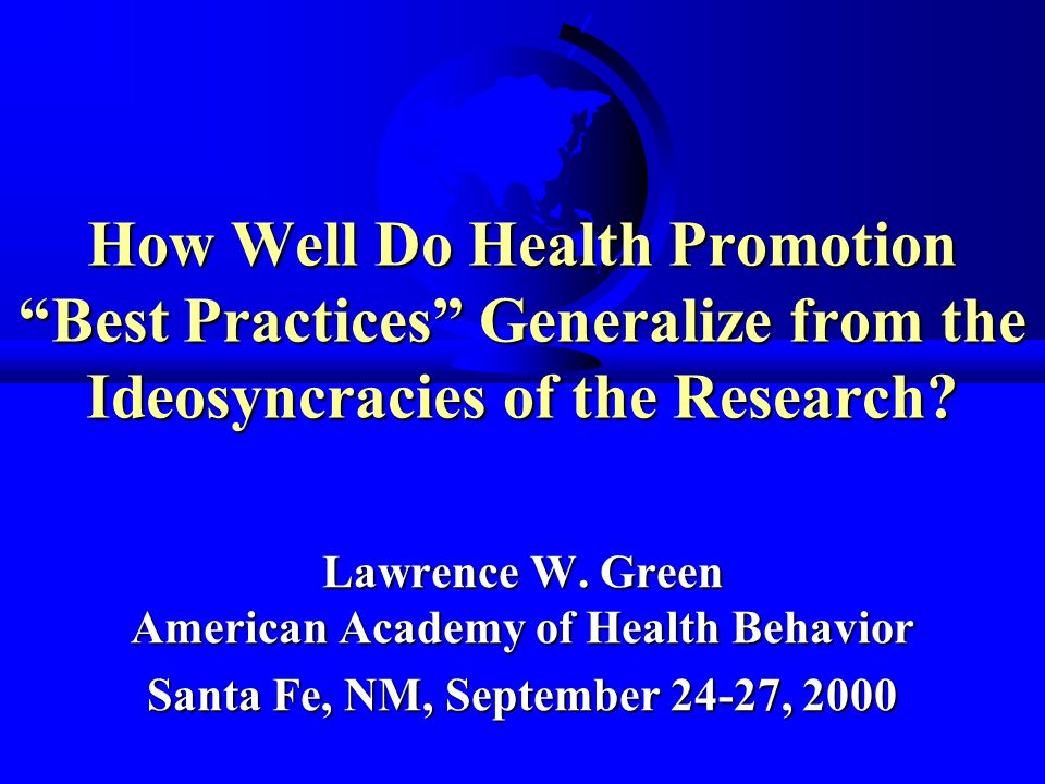 9 Aug 2000LW Green Problems Inherent in Best Practices from Research F Internal validity supreme over external validity F Human organism's homogeneity Vs social organizations' heterogeneity F Historical, legal, and other contextual factors in health promotion F Time as a variable: communities and populations change from day to day