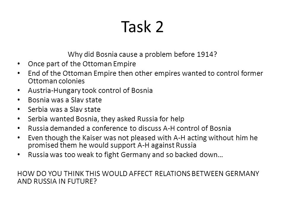 Task 2 Why did Bosnia cause a problem before 1914? Once part of the Ottoman Empire End of the Ottoman Empire then other empires wanted to control form