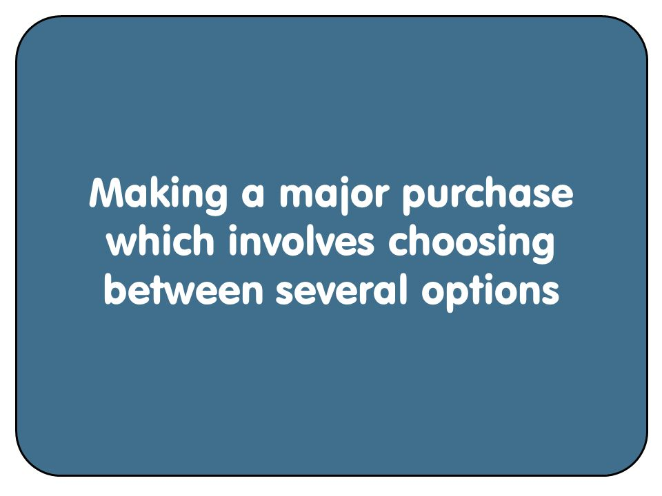 Making a major purchase which involves choosing between several options